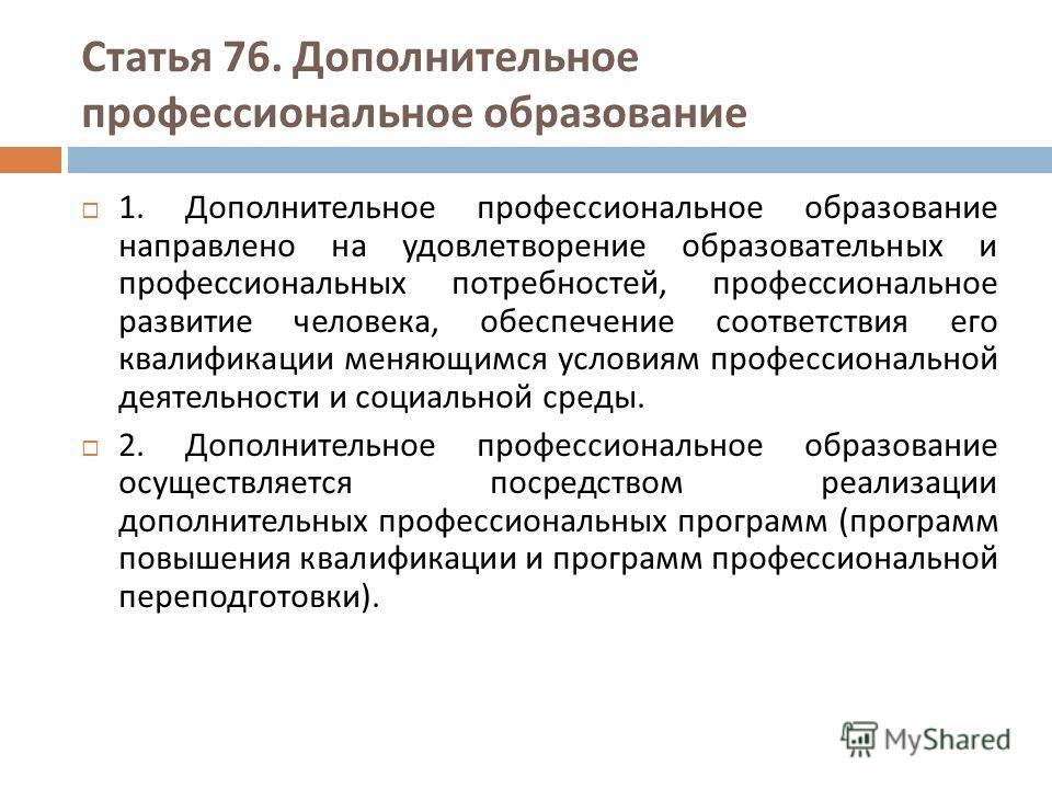 Статья 76. Дополнительное профессиональное образование 1. Дополнительное профессиональное образование направлено на удовлетворение образовательных и профессиональных потребностей, профессиональное развитие человека, обеспечение соответствия его квали