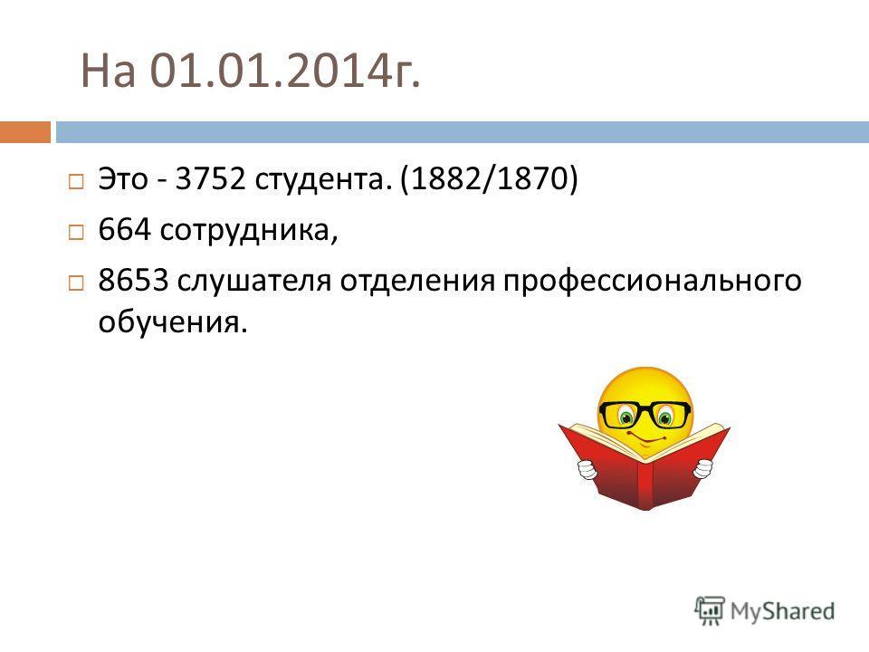 На 01.01.2014 г. Это - 3752 студента. (1882/1870) 664 сотрудника, 8653 слушателя отделения профессионального обучения.