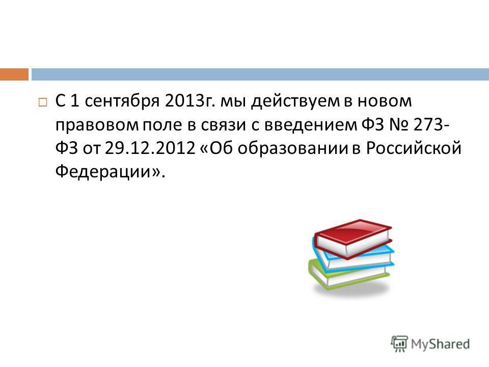 С 1 сентября 2013 г. мы действуем в новом правовом поле в связи с введением ФЗ 273- ФЗ от 29.12.2012 « Об образовании в Российской Федерации ».