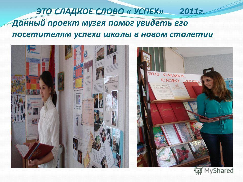 ЭТО СЛАДКОЕ СЛОВО « УСПЕХ» 2011г. Данный проект музея помог увидеть его посетителям успехи школы в новом столетии