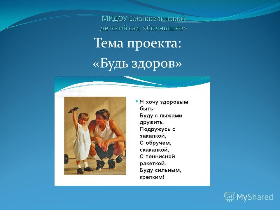 Тема проекта: «Будь здоров»