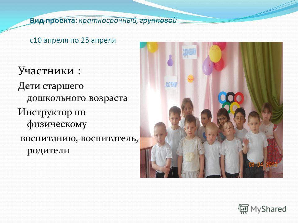 Вид проекта: краткосрочный, групповой с10 апреля по 25 апреля Участники : Дети старшего дошкольного возраста Инструктор по физическому воспитанию, воспитатель, родители