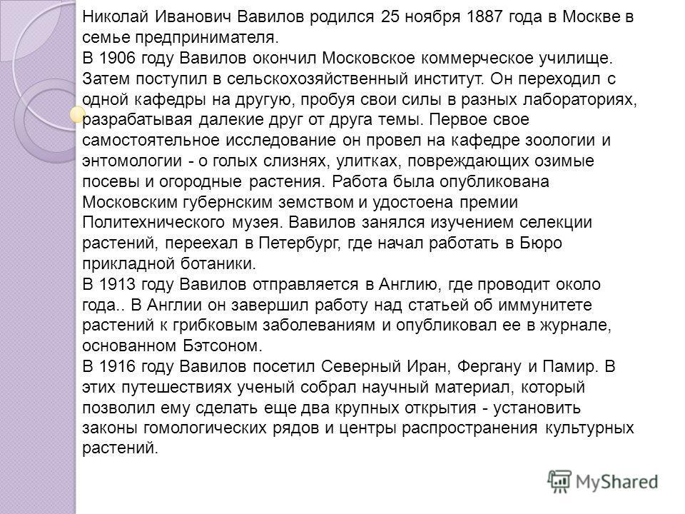Николай Иванович Вавилов родился 25 ноября 1887 года в Москве в семье предпринимателя. В 1906 году Вавилов окончил Московское коммерческое училище. Затем поступил в сельскохозяйственный институт. Он переходил с одной кафедры на другую, пробуя свои си