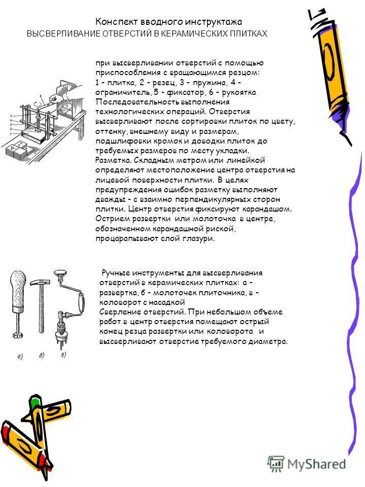 Конспект вводного инструктажа ВЫСВЕРЛИВАНИЕ ОТВЕРСТИЙ В КЕРАМИЧЕСКИХ ПЛИТКАХ при высверливании отверстий с помощью приспособления с вращающимся резцом: 1 - плитка, 2 - резец, 3 - пружина, 4 - ограничитель, 5 - фиксатор, 6 - рукоятка Последовательност