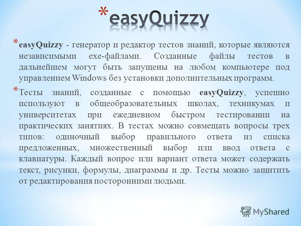* easyQuizzy - генератор и редактор тестов знаний, которые являются независимыми exe-файлами. Созданные файлы тестов в дальнейшем могут быть запущены на любом компьютере под управлением Windows без установки дополнительных программ. * Тесты знаний, с