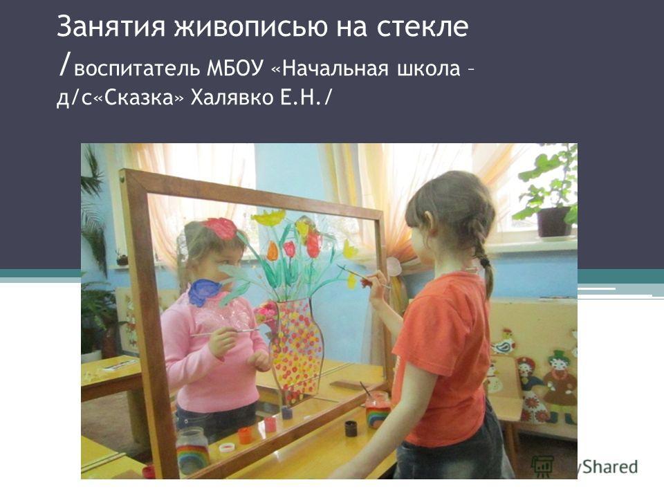 Занятия живописью на стекле / воспитатель МБОУ «Начальная школа – д/с«Сказка» Халявко Е.Н./