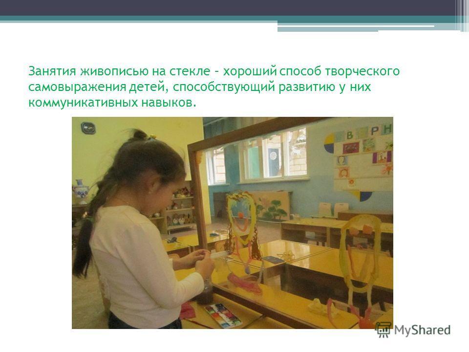 Занятия живописью на стекле – хороший способ творческого самовыражения детей, способствующий развитию у них коммуникативных навыков.