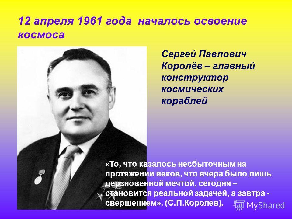 12 апреля 1961 года началось освоение космоса Сергей Павлович Королёв – главный конструктор космических кораблей « То, что казалось несбыточным на протяжении веков, что вчера было лишь дерзновенной мечтой, сегодня – становится реальной задачей, а зав
