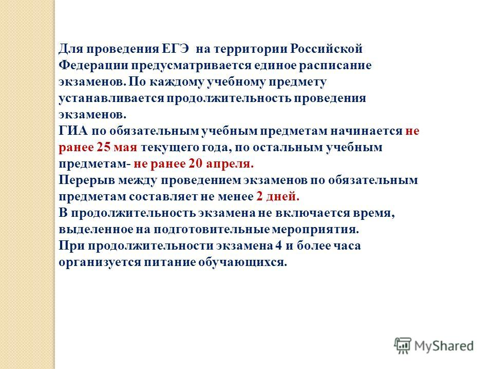 Для проведения ЕГЭ на территории Российской Федерации предусматривается единое расписание экзаменов. По каждому учебному предмету устанавливается продолжительность проведения экзаменов. ГИА по обязательным учебным предметам начинается не ранее 25 мая