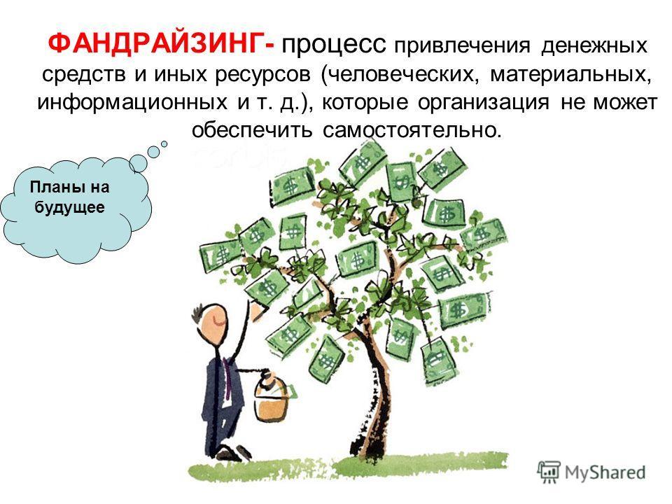 ФАНДРАЙЗИНГ- процесс привлечения денежных средств и иных ресурсов (человеческих, материальных, информационных и т. д.), которые организация не может обеспечить самостоятельно. Планы на будущее