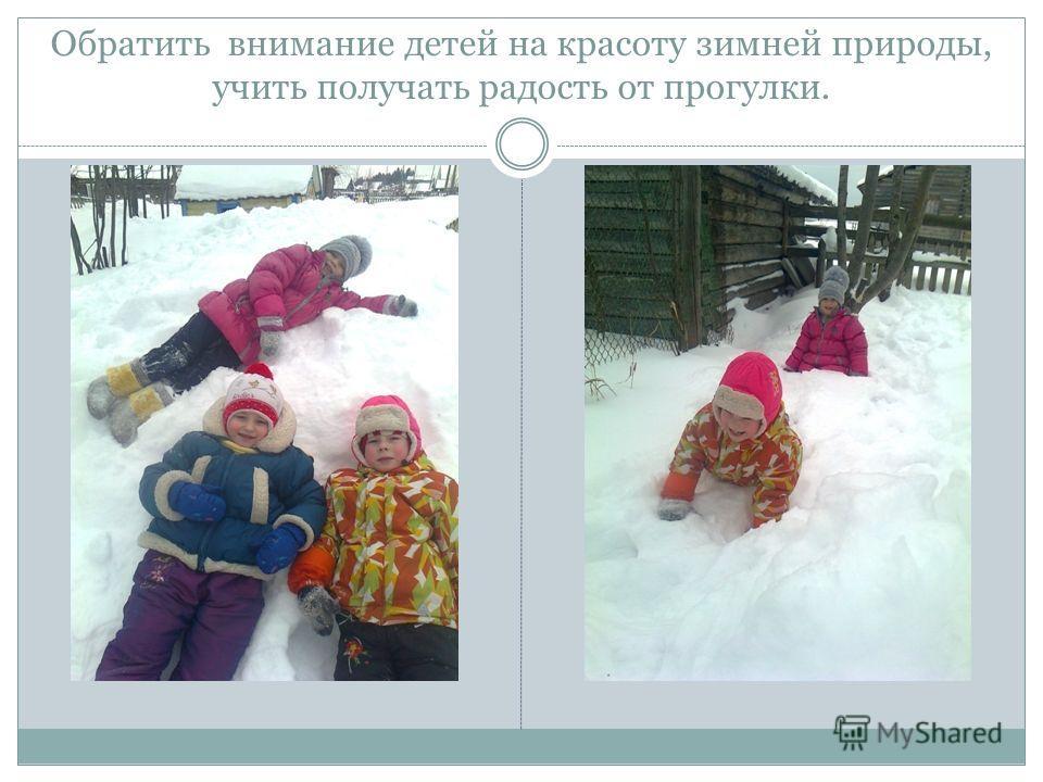 Обратить внимание детей на красоту зимней природы, учить получать радость от прогулки.