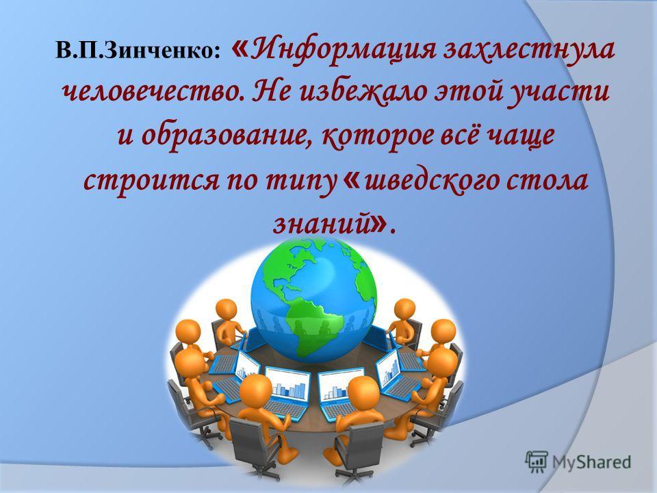 В.П.Зинченко: « Информация захлестнула человечество. Не избежало этой участи и образование, которое всё чаще строится по типу « шведского стола знаний ».