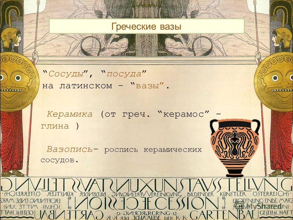 Греческие вазы Сосуды, посуда на латинском – вазы. Керамика (от греч. керамос - глина ) Вазопись– роспись керамических сосудов.