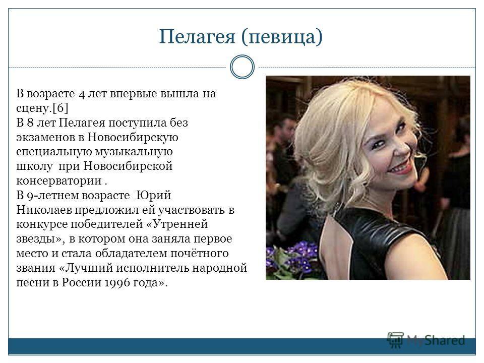 Пелагея (певица) В возрасте 4 лет впервые вышла на сцену.[6] В 8 лет Пелагея поступила без экзаменов в Новосибирскую специальную музыкальную школу при Новосибирской консерватории. В 9-летнем возрасте Юрий Николаев предложил ей участвовать в конкурсе