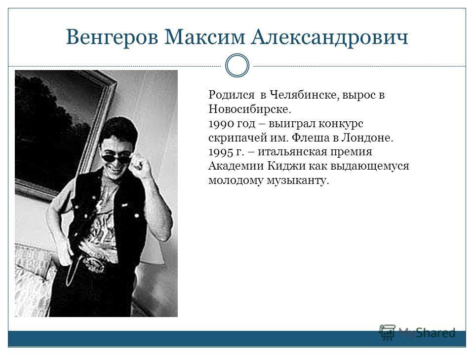 Венгеров Максим Александрович Родился в Челябинске, вырос в Новосибирске. 1990 год – выиграл конкурс скрипачей им. Флеша в Лондоне. 1995 г. – итальянская премия Академии Киджи как выдающемуся молодому музыканту.