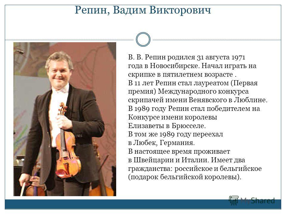 Репин, Вадим Викторович В. В. Репин родился 31 августа 1971 года в Новосибирске. Начал играть на скрипке в пятилетнем возрасте. В 11 лет Репин стал лауреатом (Первая премия) Международного конкурса скрипачей имени Венявского в Люблине. В 1989 году Ре