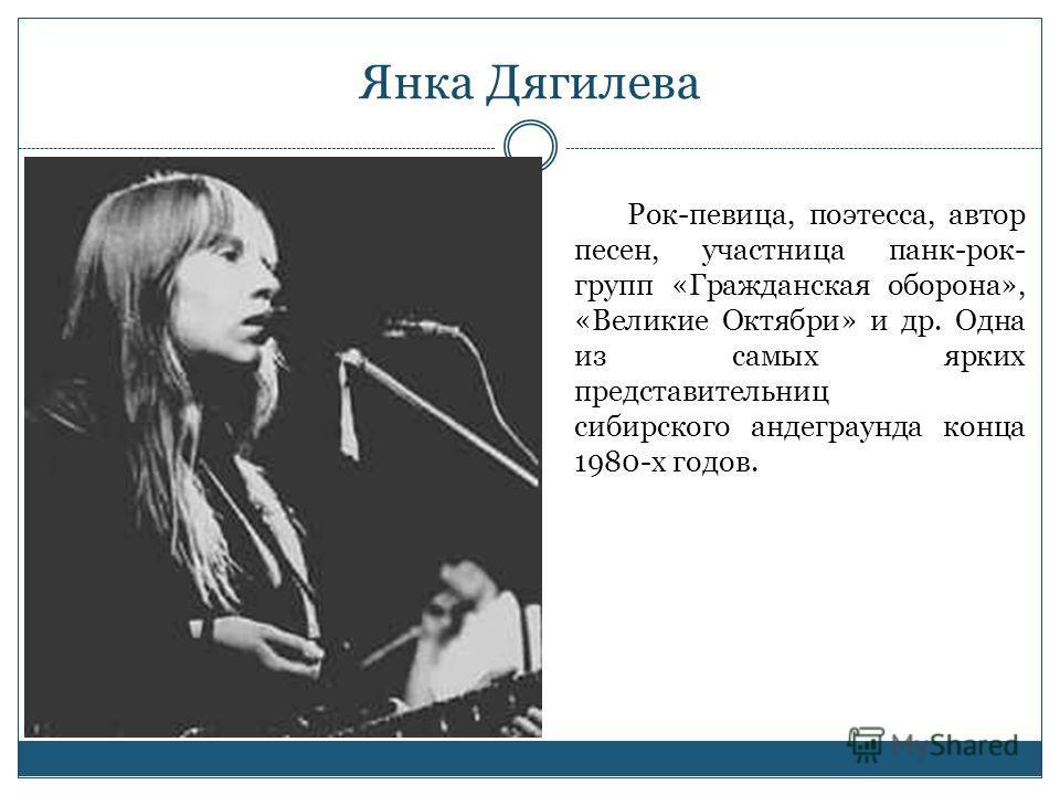 Янка Дягилева Рок-певица, поэтесса, автор песен, участница панк-рок- групп «Гражданская оборона», «Великие Октябри» и др. Одна из самых ярких представительниц сибирского андеграунда конца 1980-х годов.