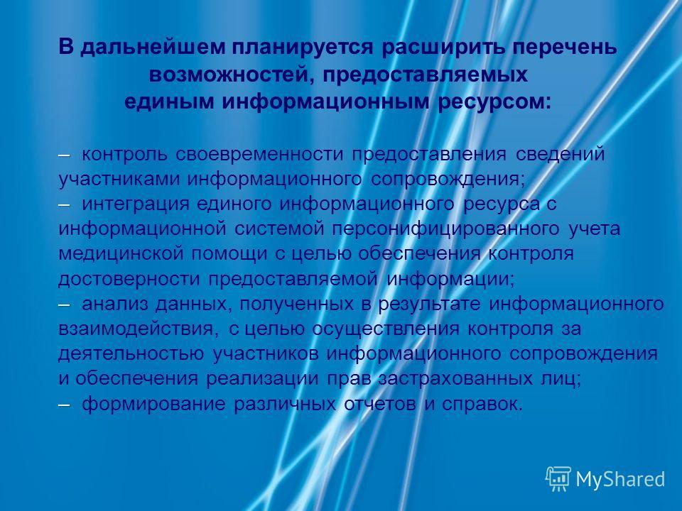– – контроль своевременности предоставления сведений участниками информационного сопровождения; – – интеграция единого информационного ресурса с информационной системой персонифицированного учета медицинской помощи с целью обеспечения контроля достов