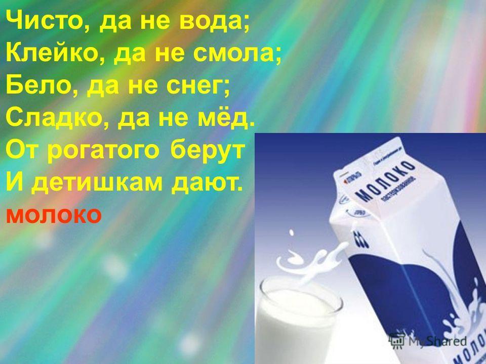 Чисто, да не вода; Клейко, да не смола; Бело, да не снег; Сладко, да не мёд. От рогатого берут И детишкам дают. молоко
