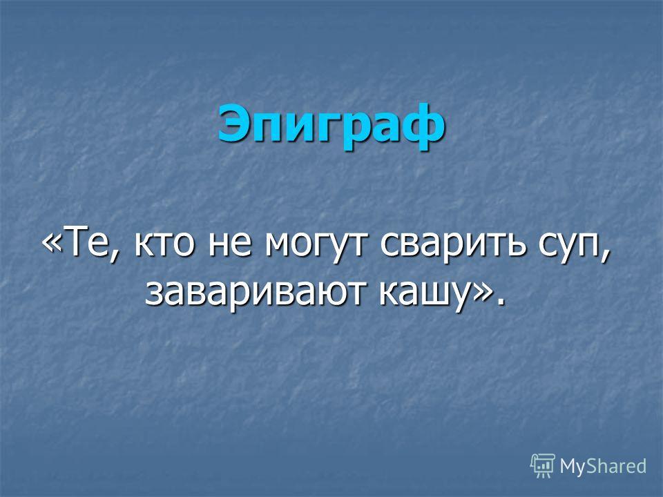 Эпиграф «Те, кто не могут сварить суп, заваривают кашу».