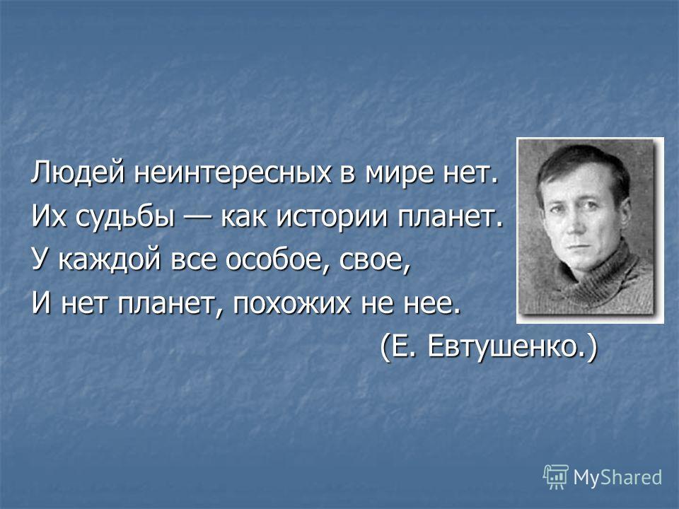 Людей неинтересных в мире нет. Их судьбы как истории планет. У каждой все особое, свое, И нет планет, похожих не нее. (Е. Евтушенко.) (Е. Евтушенко.)