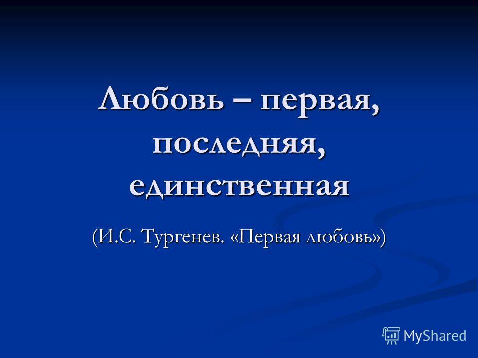 Любовь – первая, последняя, единственная (И.С. Тургенев. «Первая любовь»)