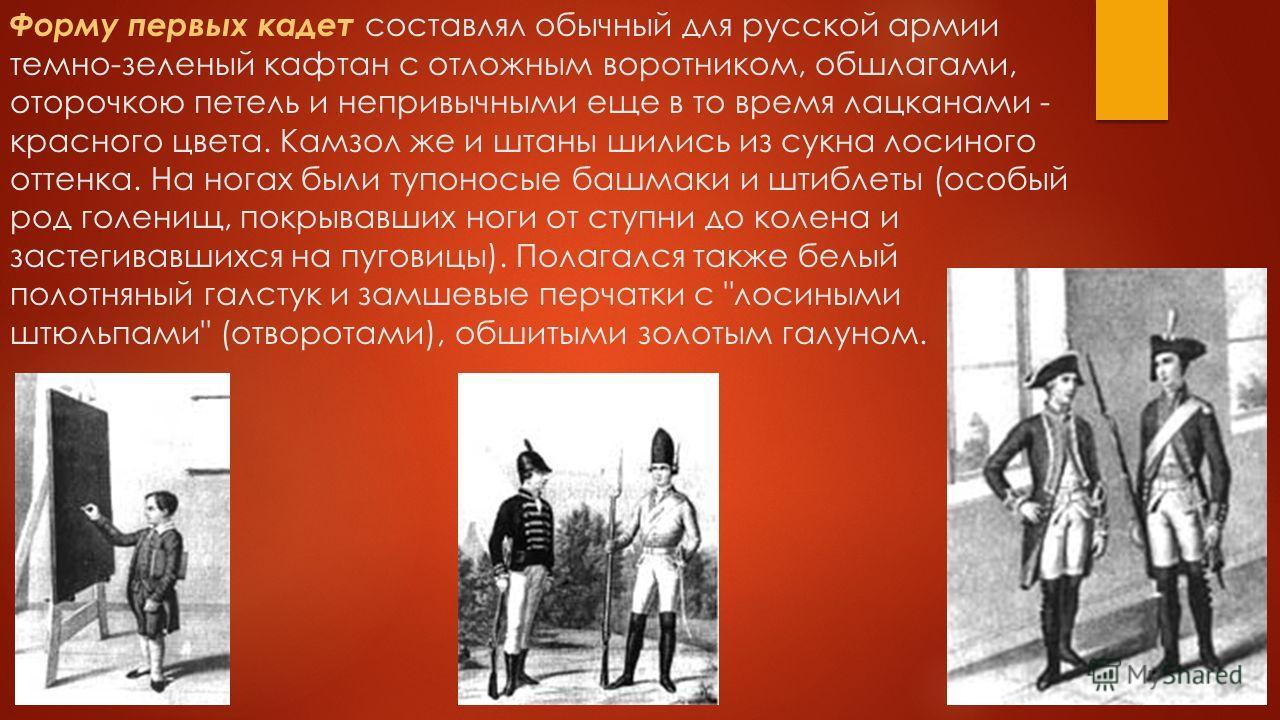 Форму первых кадет составлял обычный для русской армии темно-зеленый кафтан с отложным воротником, обшлагами, оторочкою петель и непривычными еще в то время лацканами - красного цвета. Камзол же и штаны шились из сукна лосиного оттенка. На ногах были