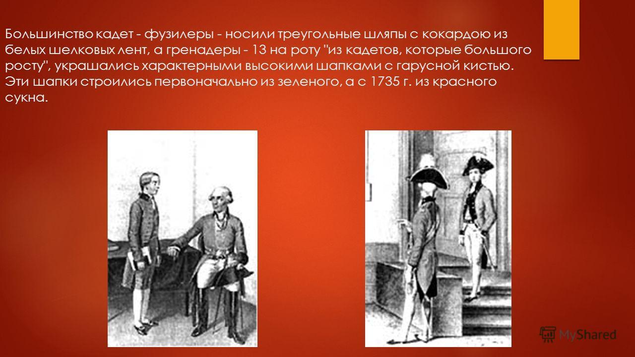 Большинство кадет - фузилеры - носили треугольные шляпы с кокардою из белых шелковых лент, а гренадеры - 13 на роту