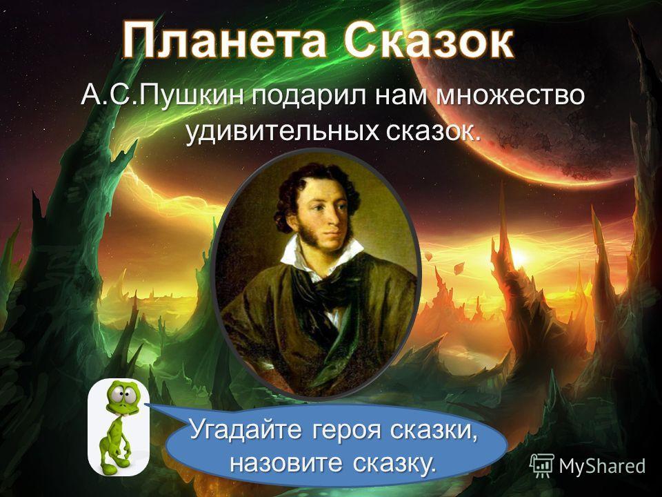 А.С.Пушкин подарил нам множество удивительных сказок. Угадайте героя сказки, назовите сказку.
