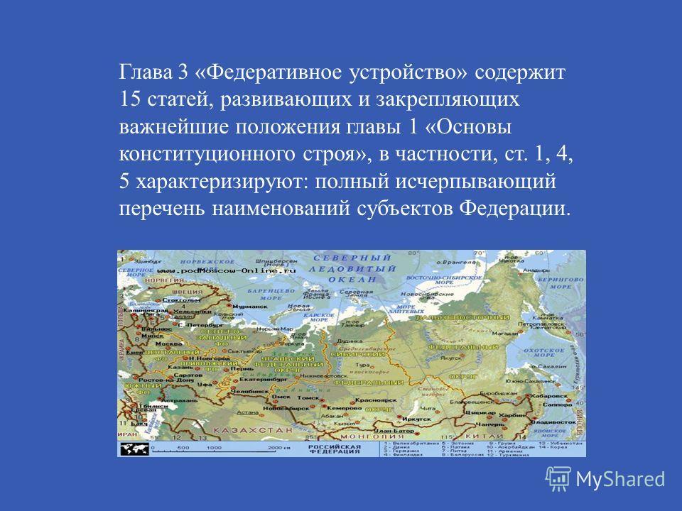 Глава 3 « Федеративное устройство » содержит 15 статей, развивающих и закрепляющих важнейшие положения главы 1 « Основы конституционного строя », в частности, ст. 1, 4, 5 характеризируют : полный исчерпывающий перечень наименований субъектов Федераци