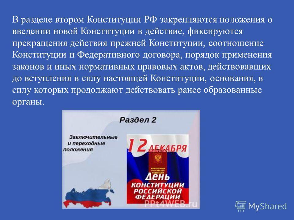 В разделе втором Конституции РФ закрепляются положения о введении новой Конституции в действие, фиксируются прекращения действия прежней Конституции, соотношение Конституции и Федеративного договора, порядок применения законов и иных нормативных прав