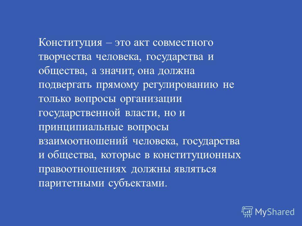 Конституция – это акт совместного творчества человека, государства и общества, а значит, она должна подвергать прямому регулированию не только вопросы организации государственной власти, но и принципиальные вопросы взаимоотношений человека, государст