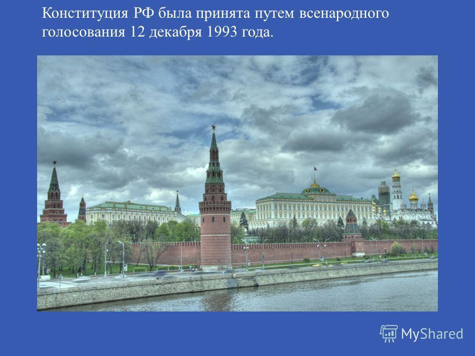 Конституция РФ была принята путем всенародного голосования 12 декабря 1993 года.