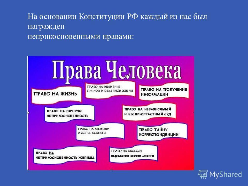 На основании Конституции РФ каждый из нас был награжден неприкосновенными правами :