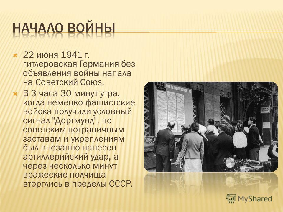22 июня 1941 г. гитлеровская Германия без объявления войны напала на Советский Союз. В 3 часа 30 минут утра, когда немецко-фашистские войска получили условный сигнал