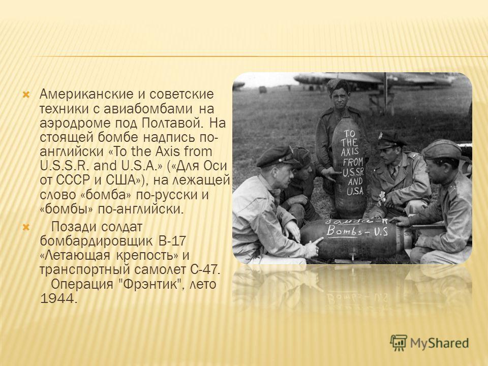 Американские и советские техники с авиабомбами на аэродроме под Полтавой. На стоящей бомбе надпись по- английски «To the Axis from U.S.S.R. and U.S.A.» («Для Оси от СССР и США»), на лежащей слово «бомба» по-русски и «бомбы» по-английски. Позади солда