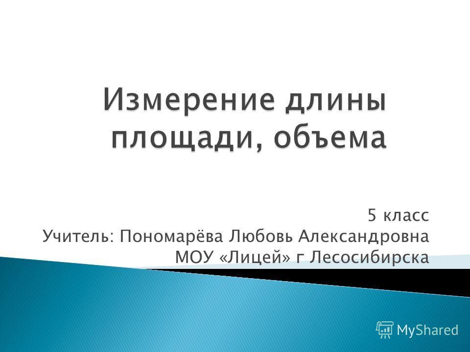 5 класс Учитель: Пономарёва Любовь Александровна МОУ «Лицей» г Лесосибирска