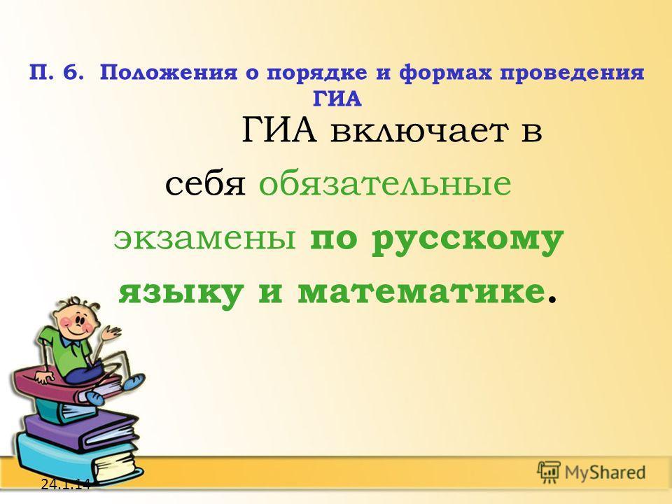 24.1.14 П. 6. Положения о порядке и формах проведения ГИА ГИА включает в себя обязательные экзамены по русскому языку и математике.