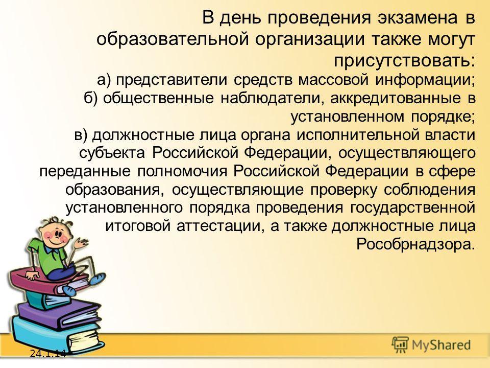 24.1.14 В день проведения экзамена в образовательной организации также могут присутствовать: а) представители средств массовой информации; б) общественные наблюдатели, аккредитованные в установленном порядке; в) должностные лица органа исполнительной
