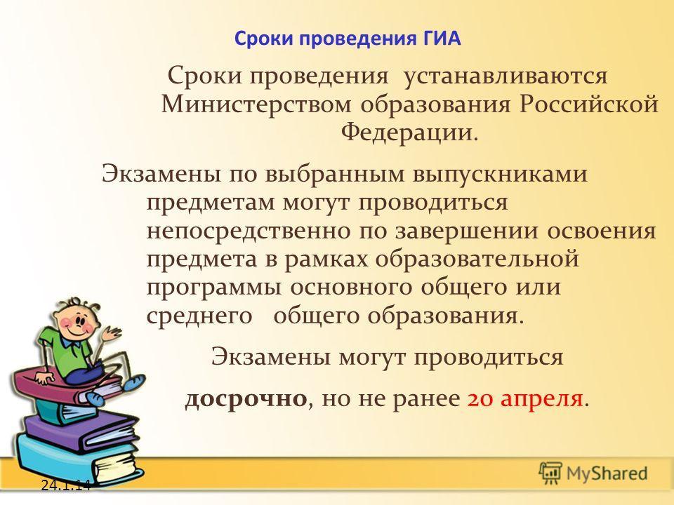 24.1.14 Сроки проведения ГИА Сроки проведения устанавливаются Министерством образования Российской Федерации. Экзамены по выбранным выпускниками предметам могут проводиться непосредственно по завершении освоения предмета в рамках образовательной прог