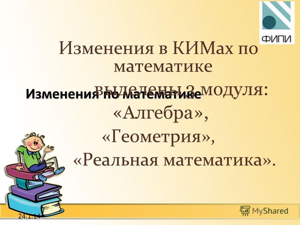 24.1.14 Изменения по математике Изменения в КИМах по математике выделены 3 модуля: «Алгебра», «Геометрия», «Реальная математика».
