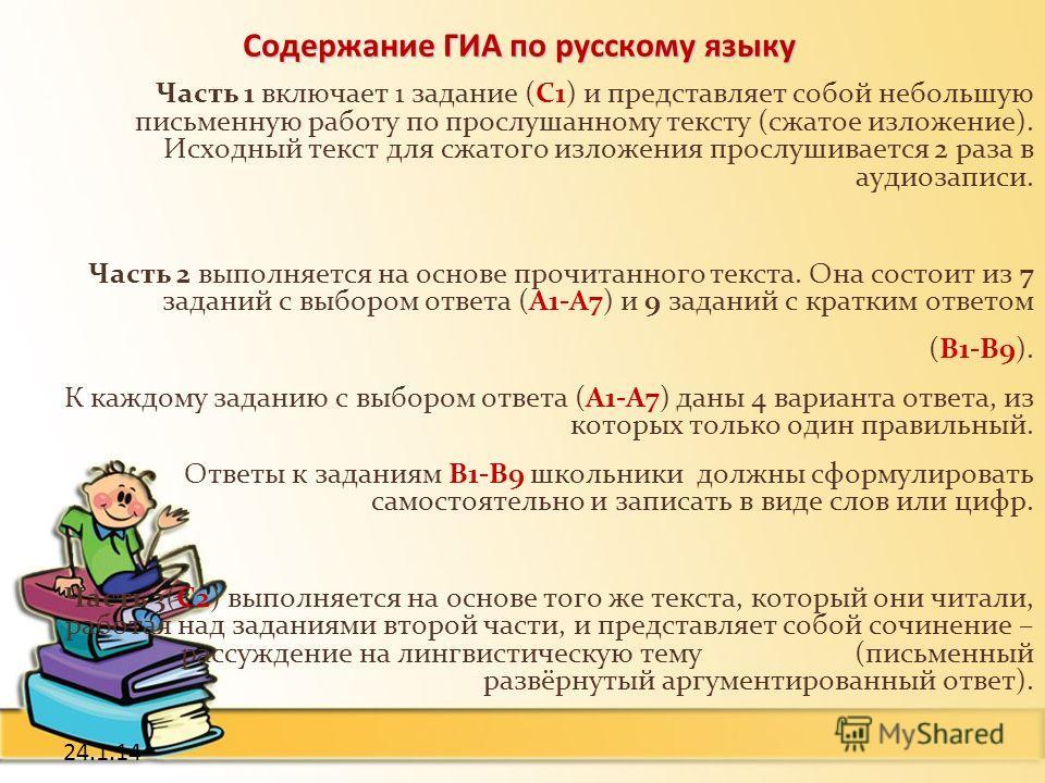24.1.14 Содержание ГИА по русскому языку Часть 1 включает 1 задание (С1) и представляет собой небольшую письменную работу по прослушанному тексту (сжатое изложение). Исходный текст для сжатого изложения прослушивается 2 раза в аудиозаписи. Часть 2 вы