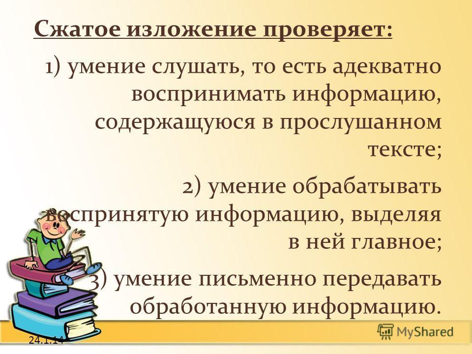 24.1.14 Сжатое изложение проверяет: 1) умение слушать, то есть адекватно воспринимать информацию, содержащуюся в прослушанном тексте; 2) умение обрабатывать воспринятую информацию, выделяя в ней главное; 3) умение письменно передавать обработанную ин