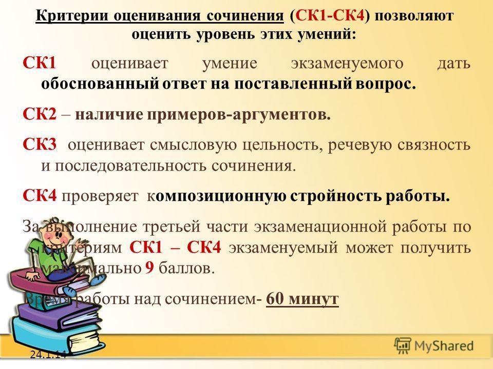 24.1.14 Критерии оценивания сочинения (СК1-СК4) позволяют оценить уровень этих умений: СК1 оценивает умение экзаменуемого дать обоснованный ответ на поставленный вопрос. СК2 – наличие примеров-аргументов. СК3 оценивает смысловую цельность, речевую св