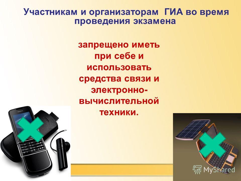 24.1.14 Участникам и организаторам ГИА во время проведения экзамена запрещено иметь при себе и использовать средства связи и электронно- вычислительной техники.