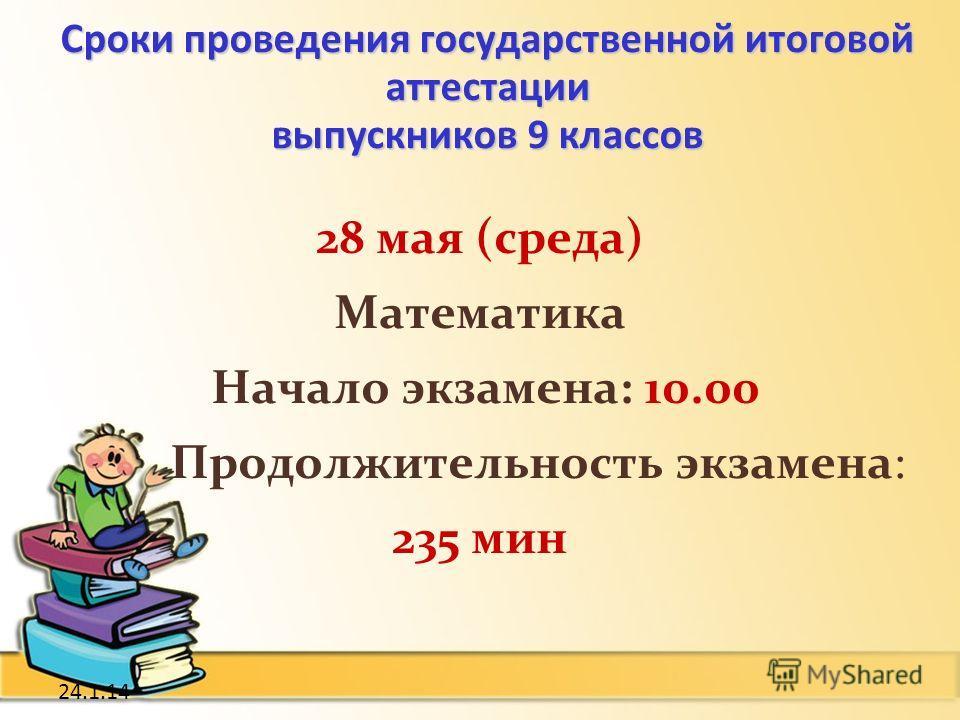 24.1.14 28 мая (среда) Математика Начало экзамена: 10.00 Продолжительность экзамена: 235 мин Сроки проведения государственной итоговой аттестации выпускников 9 классов