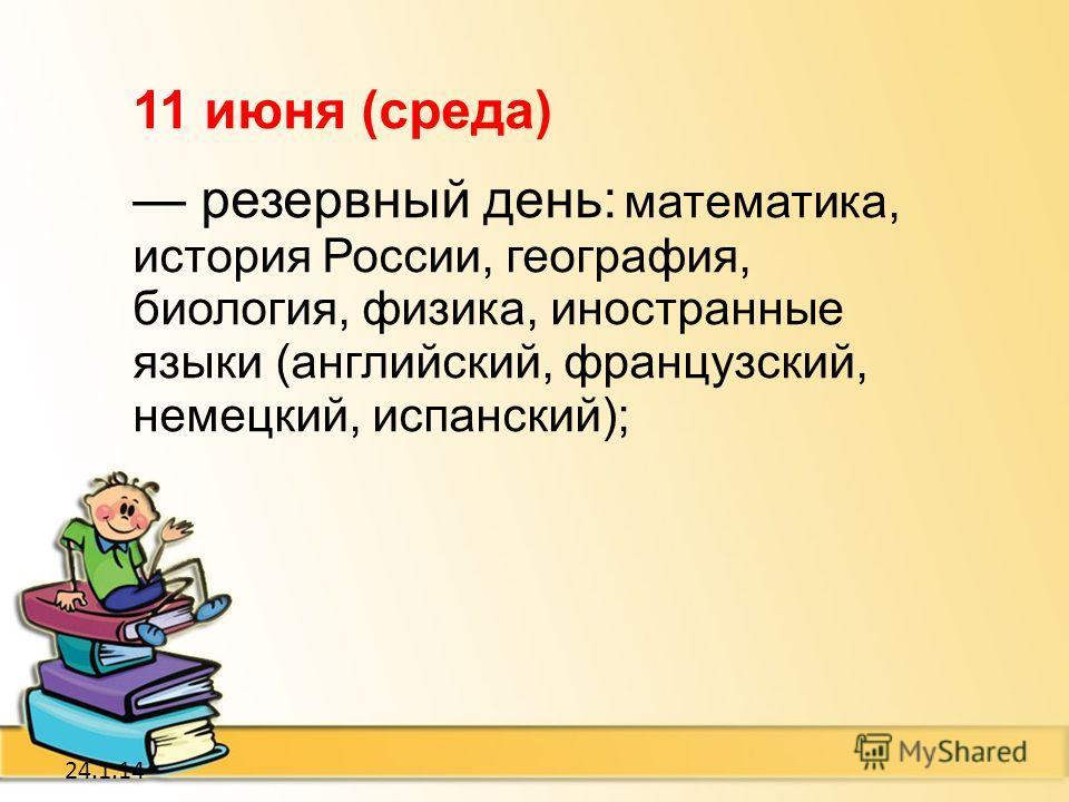 24.1.14 11 июня (среда) резервный день: математика, история России, география, биология, физика, иностранные языки (английский, французский, немецкий, испанский);