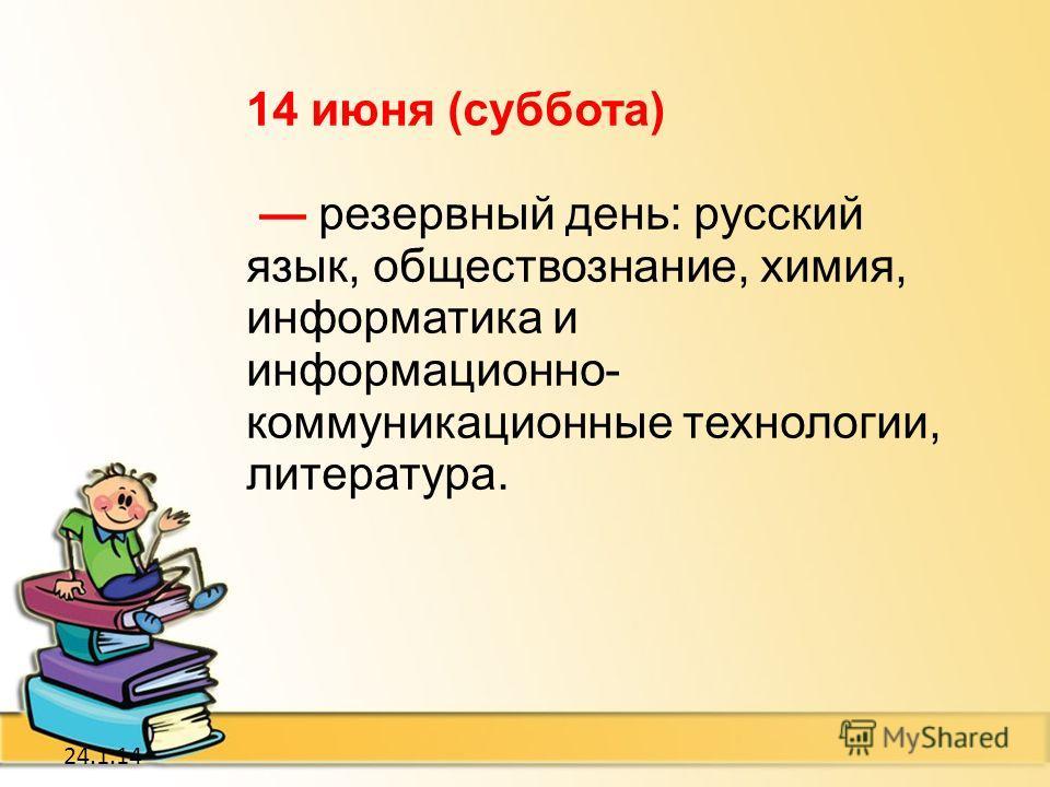 24.1.14 14 июня (суббота) резервный день: русский язык, обществознание, химия, информатика и информационно- коммуникационные технологии, литература.