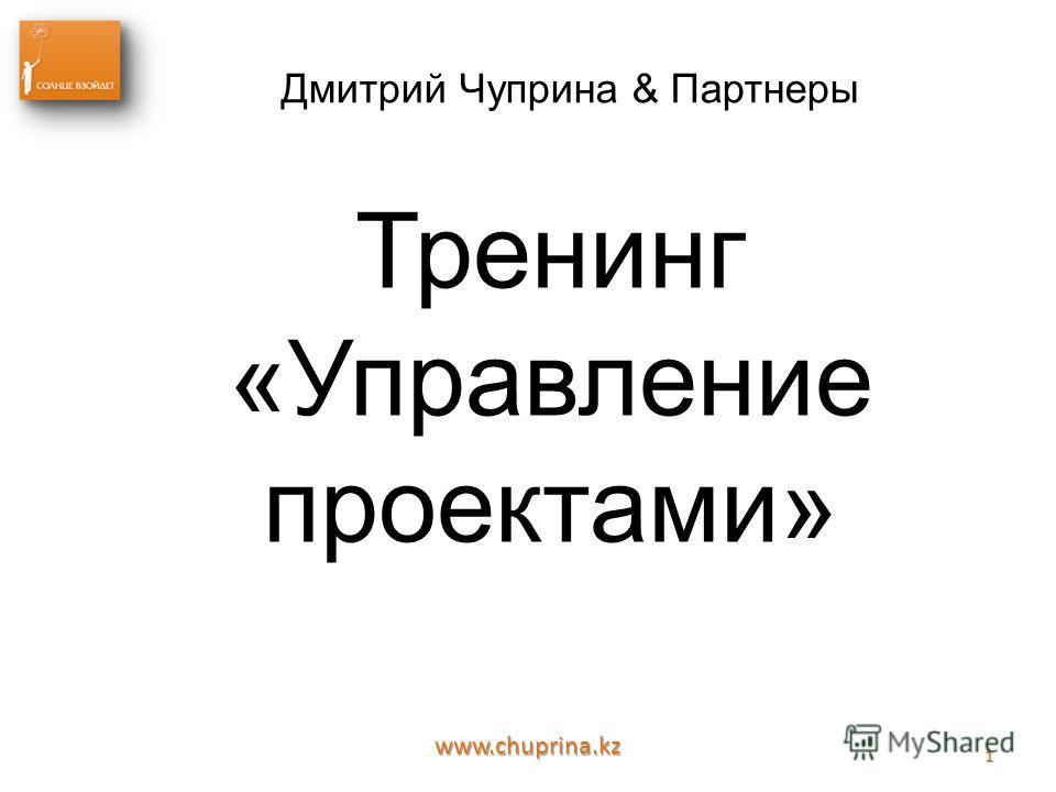 www.chuprina.kz 1 Дмитрий Чуприна & Партнеры Тренинг «Управление проектами»