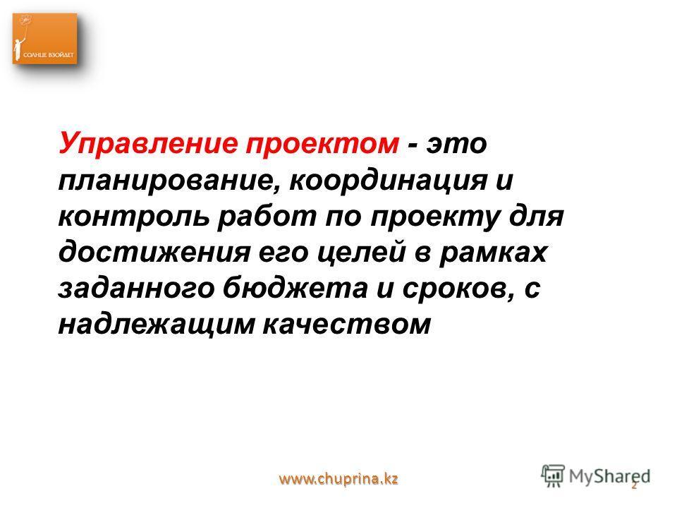 www.chuprina.kz 2 Управление проектом - это планирование, координация и контроль работ по проекту для достижения его целей в рамках заданного бюджета и сроков, с надлежащим качеством